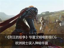 《列王的纷争》华夏文明电影级CG 欧洲骑士误入神秘华夏