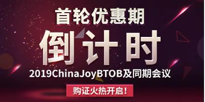首輪優惠期倒計時!2019ChinaJoyBTOB及同期會議購證火熱開啟!